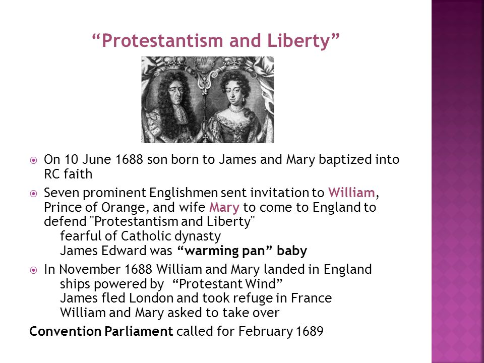 Protestantism and Liberty  On 10 June 1688 son born to James and Mary baptized into RC faith  Seven prominent Englishmen sent invitation to William, Prince of Orange, and wife Mary to come to England to defend Protestantism and Liberty fearful of Catholic dynasty James Edward was warming pan baby  In November 1688 William and Mary landed in England ships powered by Protestant Wind James fled London and took refuge in France William and Mary asked to take over Convention Parliament called for February 1689