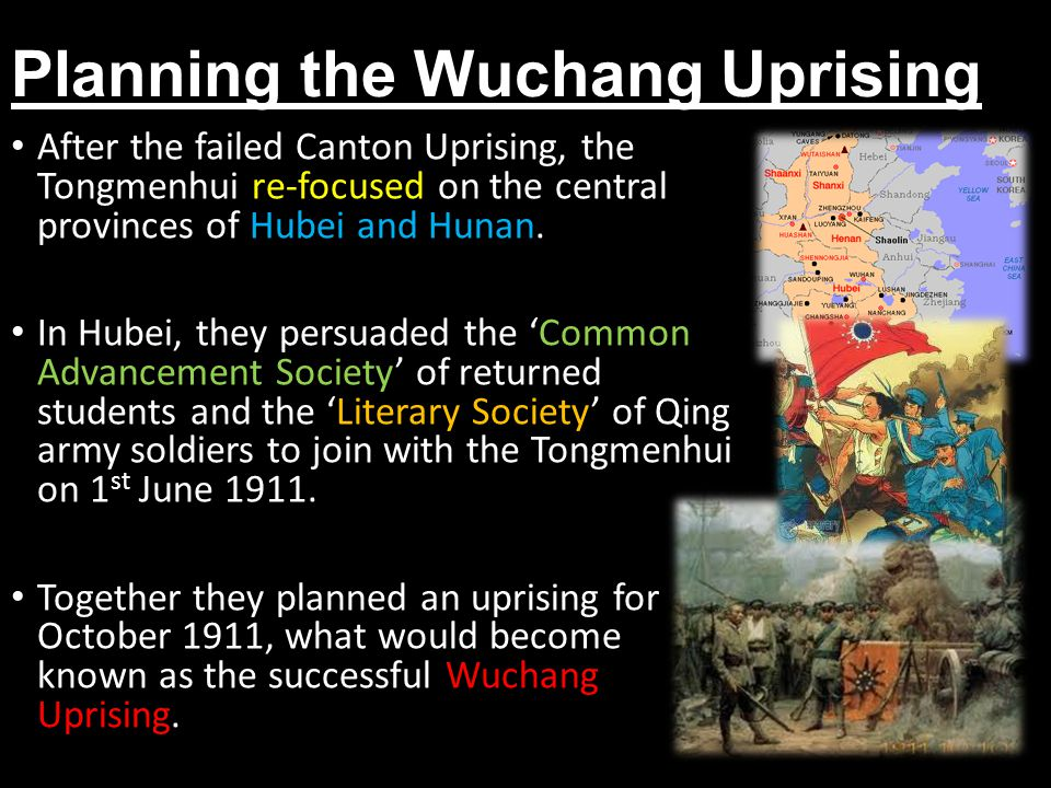 Planning the Wuchang Uprising After the failed Canton Uprising, the Tongmenhui re-focused on the central provinces of Hubei and Hunan. In Hubei, they