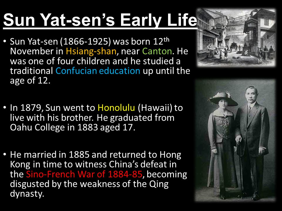 Sun Yat-sen's Early Life Sun Yat-sen (1866-1925) was born 12 th November in Hsiang-shan, near Canton. He was one of four children and he studied a tra