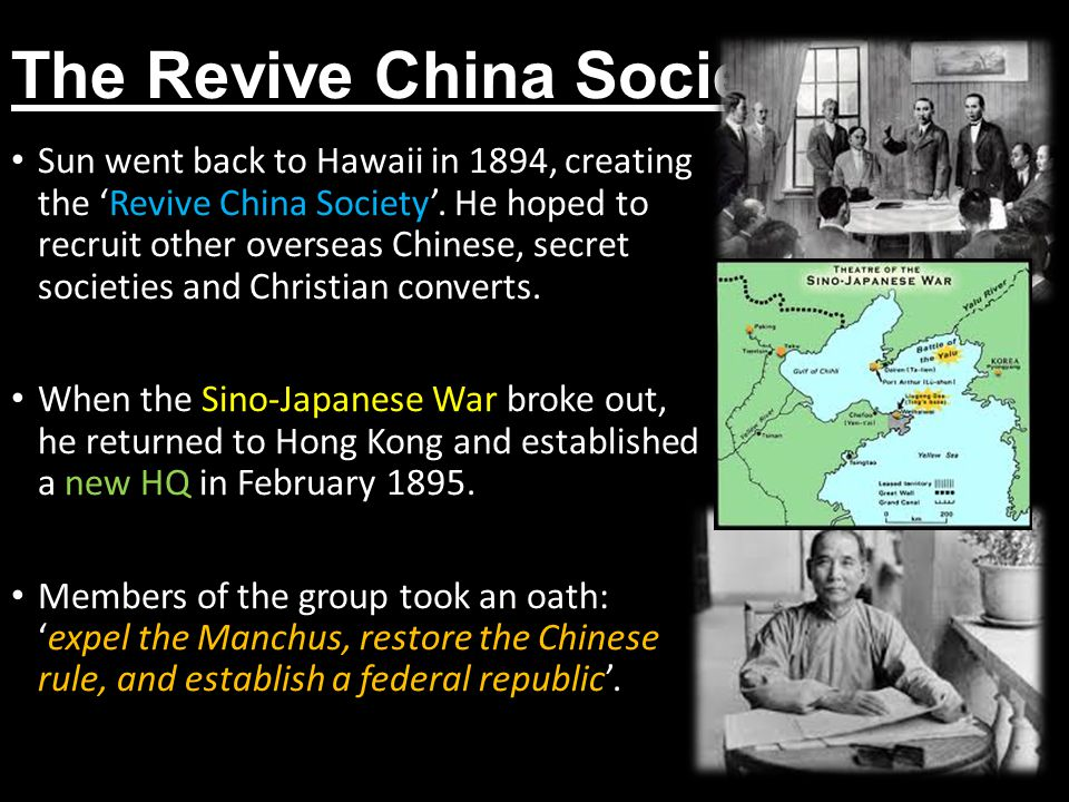 The Revive China Society Sun went back to Hawaii in 1894, creating the 'Revive China Society'. He hoped to recruit other overseas Chinese, secret soci