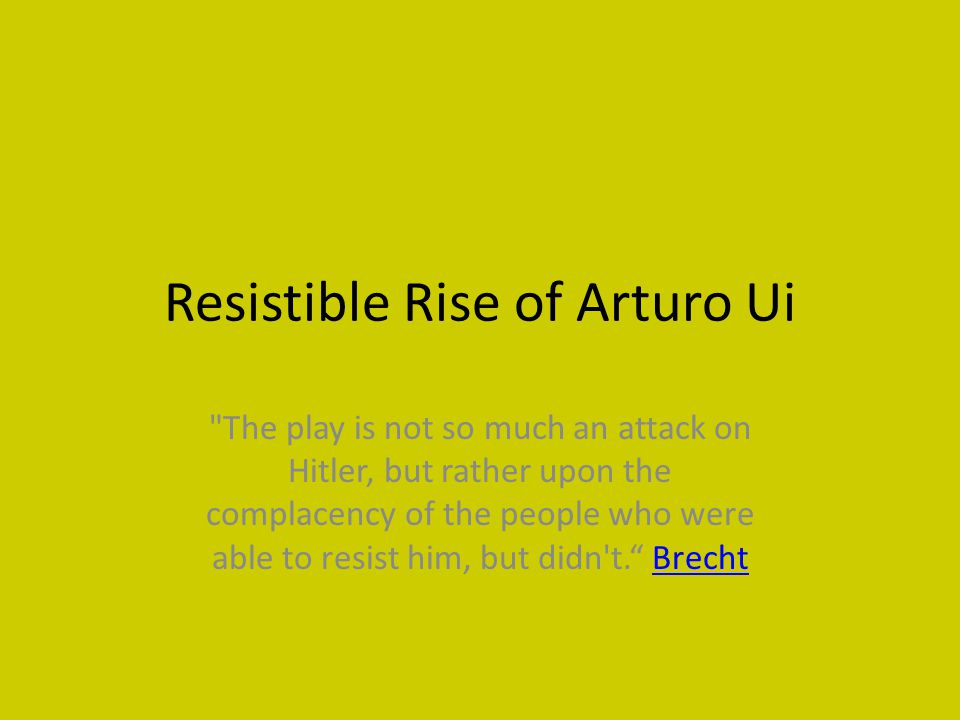 Resistible Rise of Arturo Ui The play is not so much an attack on Hitler, but rather upon the complacency of the people who were able to resist him, but didn t. BrechtBrecht