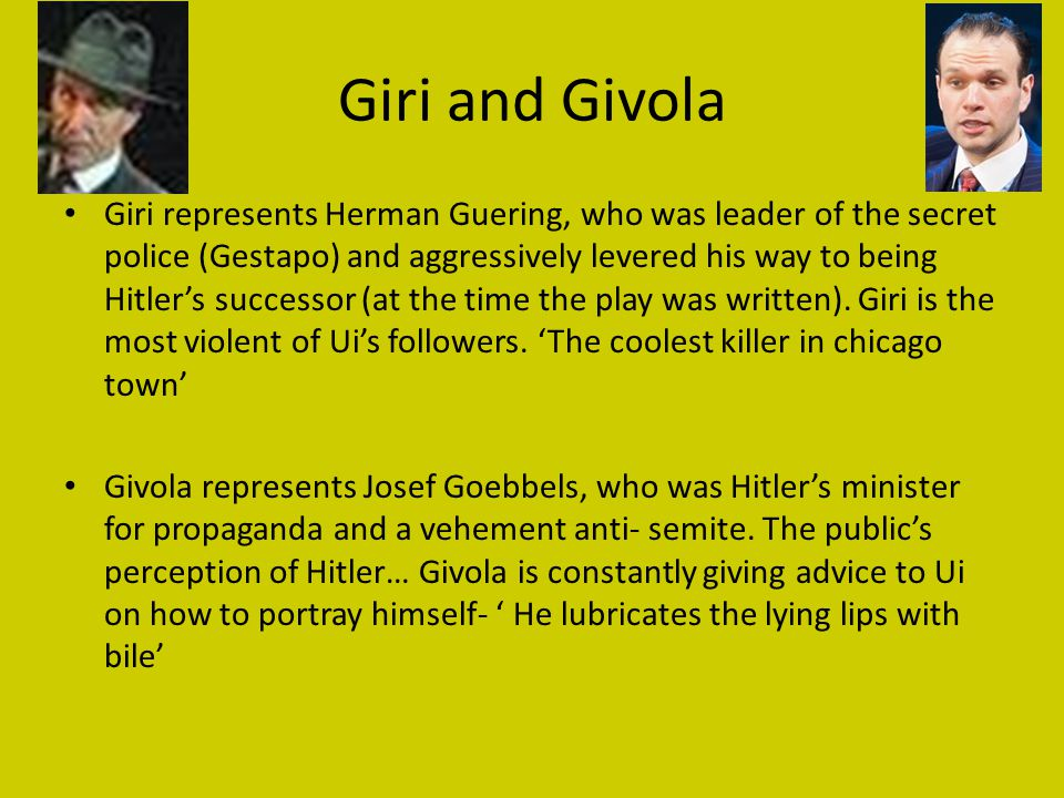 Giri and Givola Giri represents Herman Guering, who was leader of the secret police (Gestapo) and aggressively levered his way to being Hitler's successor (at the time the play was written).