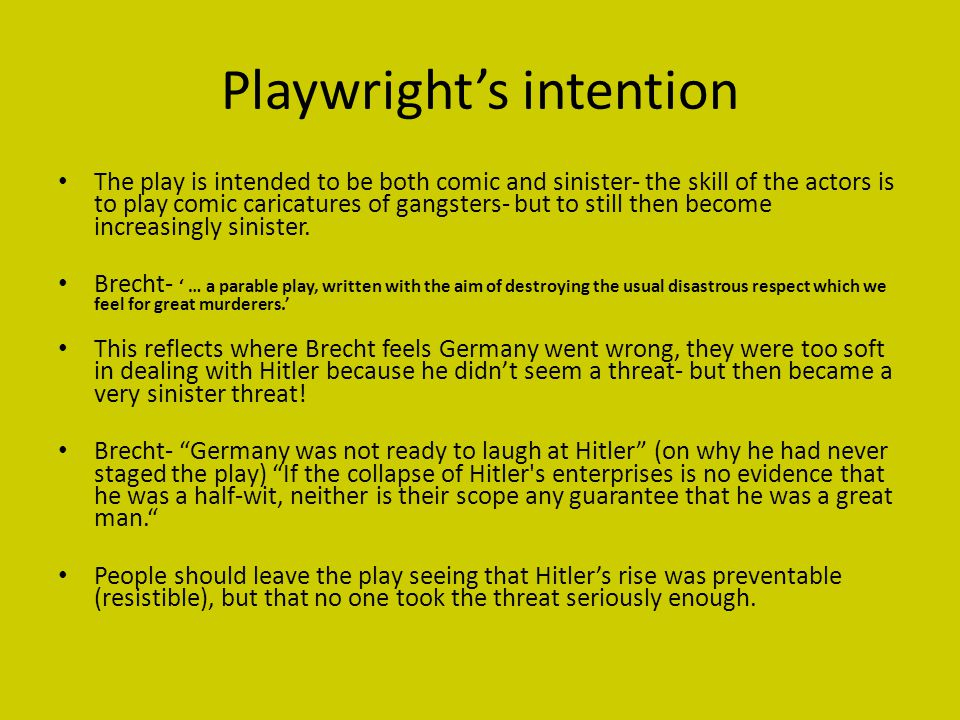 Playwright's intention The play is intended to be both comic and sinister- the skill of the actors is to play comic caricatures of gangsters- but to still then become increasingly sinister.