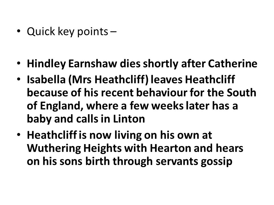Quick key points – Hindley Earnshaw dies shortly after Catherine Isabella (Mrs Heathcliff) leaves Heathcliff because of his recent behaviour for the South of England, where a few weeks later has a baby and calls in Linton Heathcliff is now living on his own at Wuthering Heights with Hearton and hears on his sons birth through servants gossip