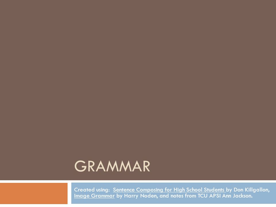 GRAMMAR Created using: Sentence Composing for High School Students by Don Killgallon, Image Grammar by Harry Noden, and notes from TCU APSI Ann Jackso