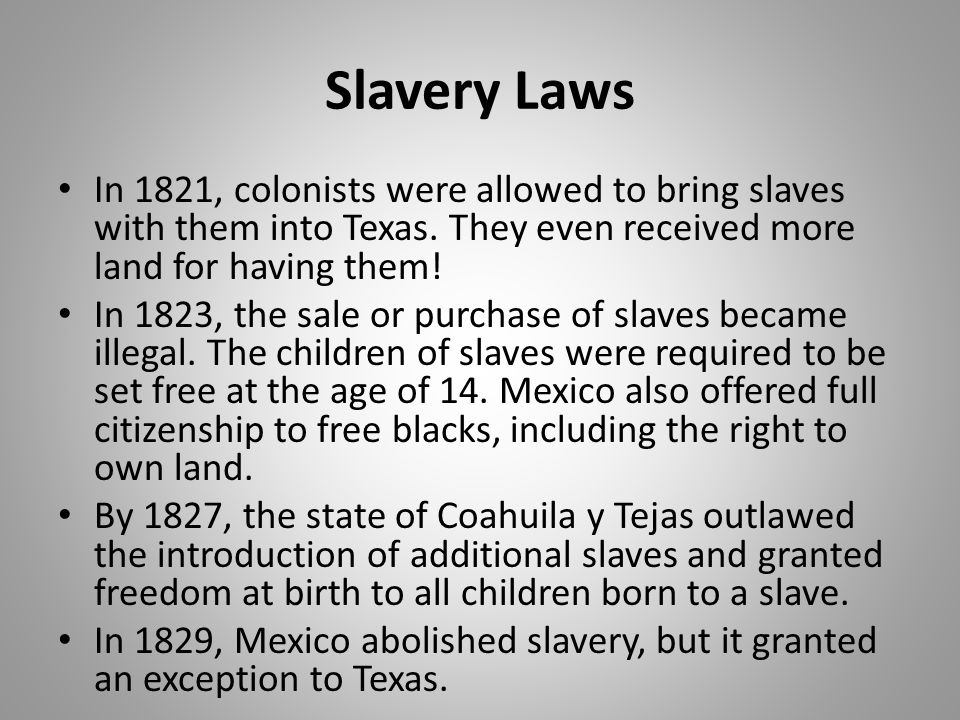 Slavery Laws In 1821, colonists were allowed to bring slaves with them into Texas. They even received more land for having them! In 1823, the sale or