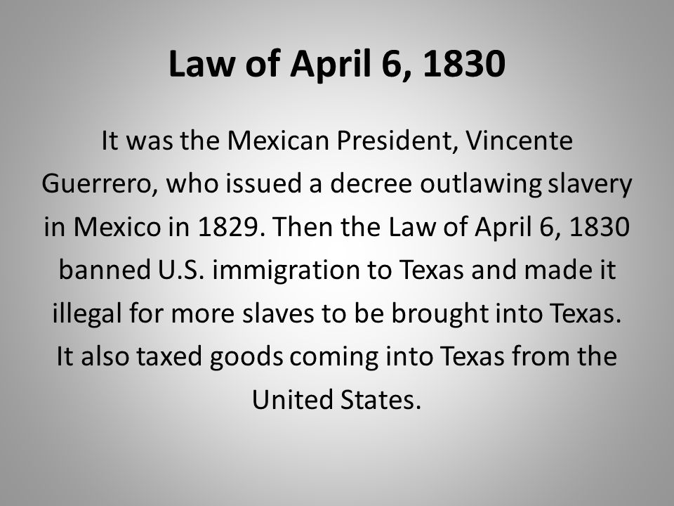 Law of April 6, 1830 It was the Mexican President, Vincente Guerrero, who issued a decree outlawing slavery in Mexico in 1829. Then the Law of April 6