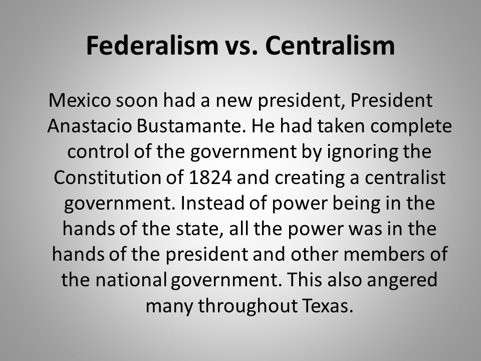 Federalism vs. Centralism Mexico soon had a new president, President Anastacio Bustamante. He had taken complete control of the government by ignoring