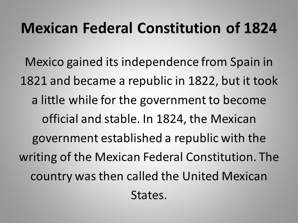Mexican Federal Constitution of 1824 Mexico gained its independence from Spain in 1821 and became a republic in 1822, but it took a little while for t