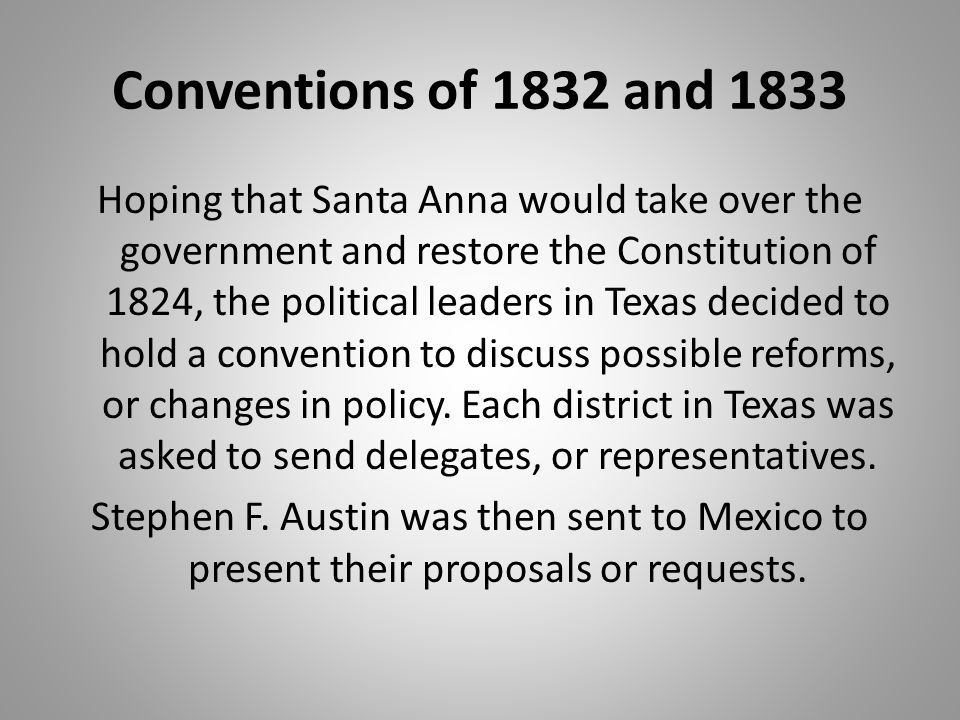 Conventions of 1832 and 1833 Hoping that Santa Anna would take over the government and restore the Constitution of 1824, the political leaders in Texa