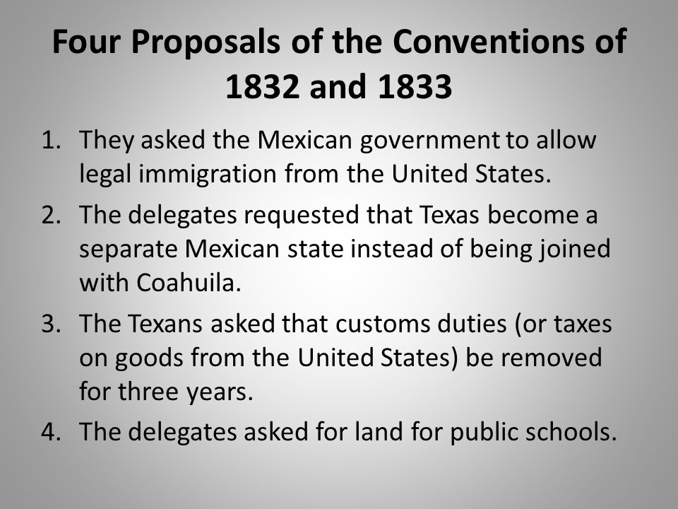 Four Proposals of the Conventions of 1832 and 1833 1.They asked the Mexican government to allow legal immigration from the United States. 2.The delega