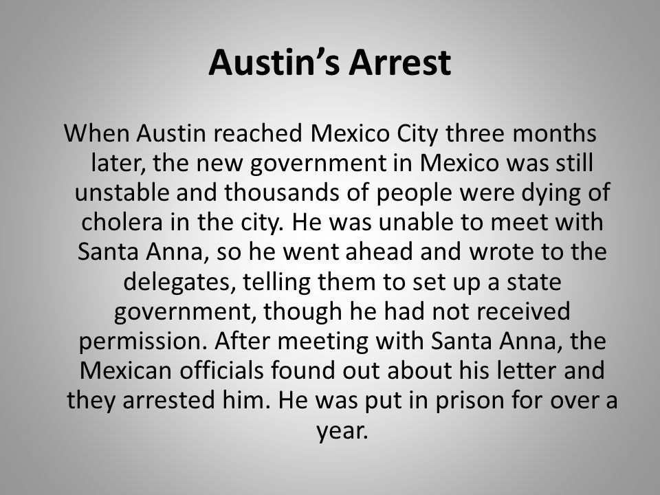 Austin's Arrest When Austin reached Mexico City three months later, the new government in Mexico was still unstable and thousands of people were dying
