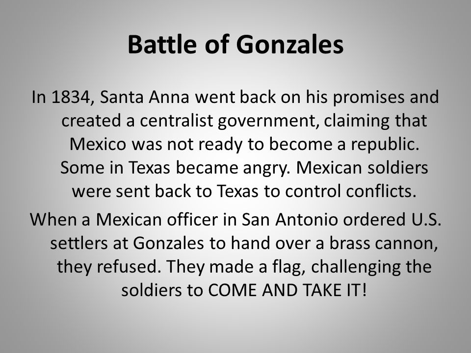 Battle of Gonzales In 1834, Santa Anna went back on his promises and created a centralist government, claiming that Mexico was not ready to become a r