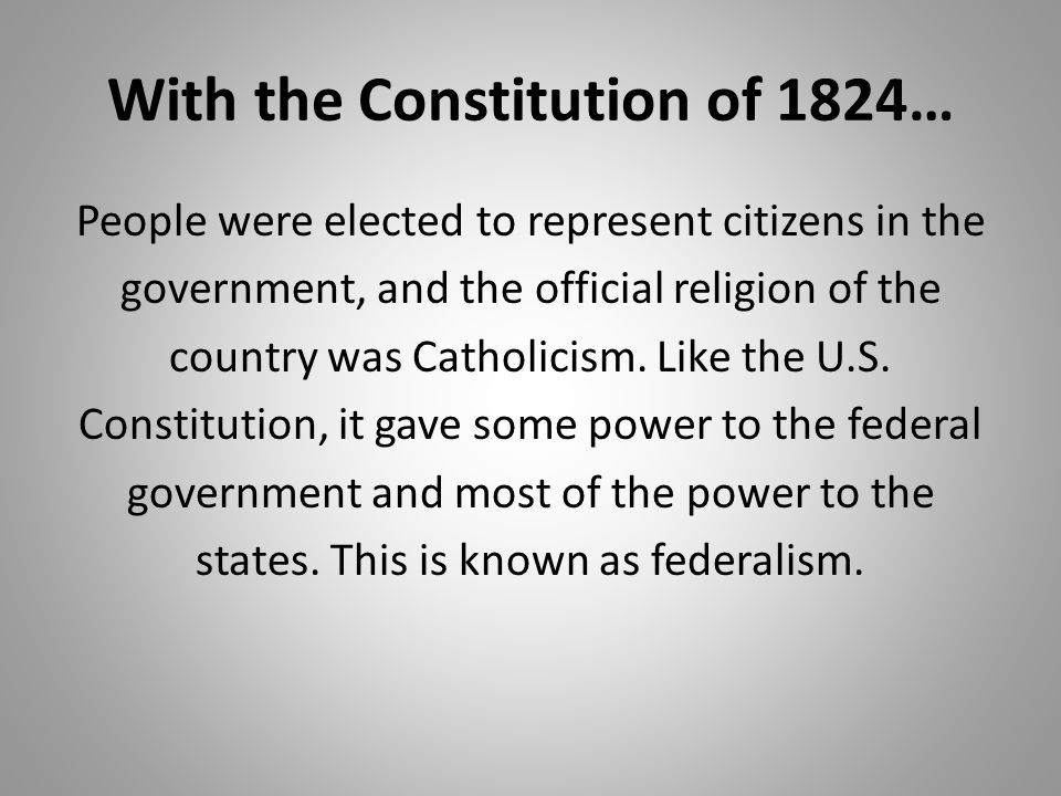 With the Constitution of 1824… People were elected to represent citizens in the government, and the official religion of the country was Catholicism.