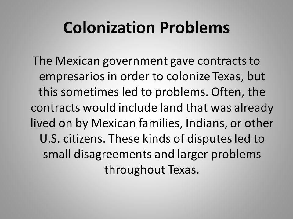 Colonization Problems The Mexican government gave contracts to empresarios in order to colonize Texas, but this sometimes led to problems. Often, the