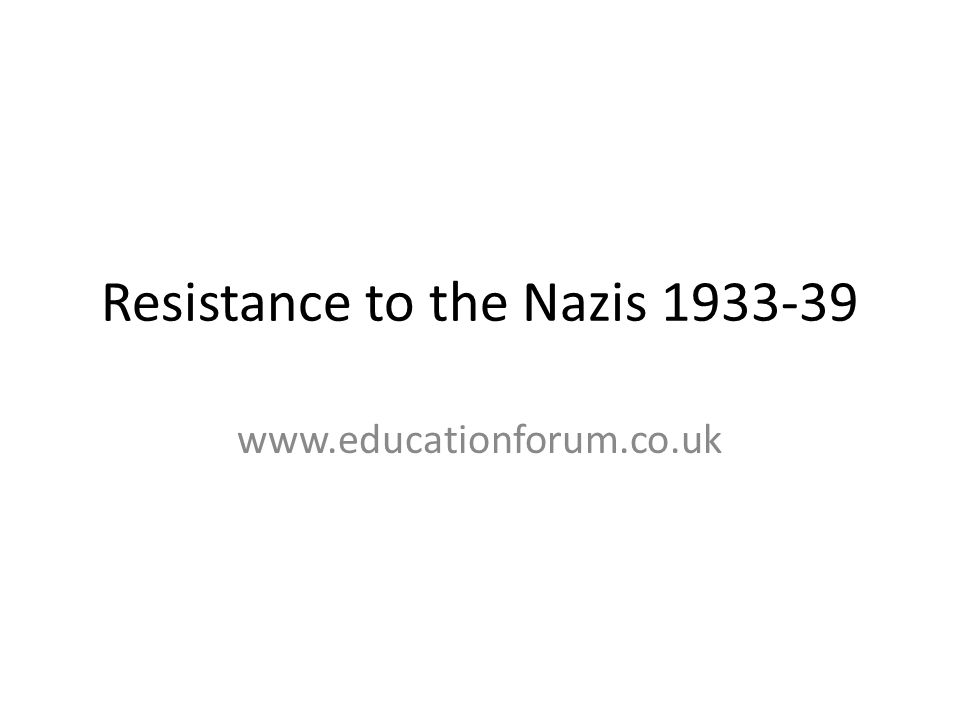 Resistance – the Context The Nazis used propaganda, terror and volksgemeinschaft to make sure the German people didn't resist their rule There was very little active resistance to the Nazis between 1933-39 Economic recovery and full employment meant most accepted the new system as better than what came before There were some small acts of resistance 33-39 but these are very difficult for the historian to assess