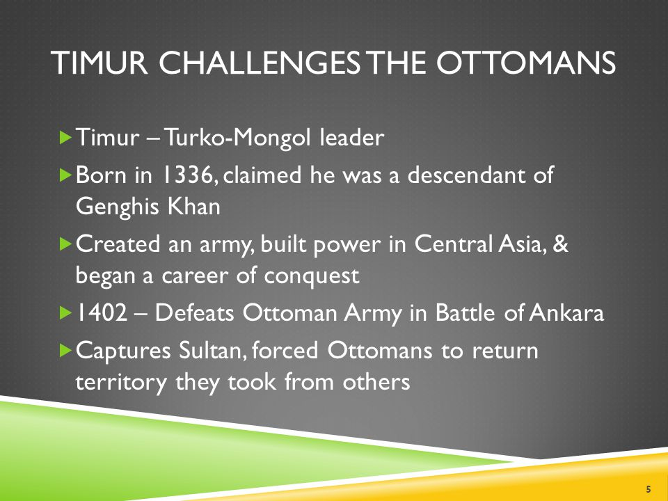 TIMUR CHALLENGES THE OTTOMANS  Timur – Turko-Mongol leader  Born in 1336, claimed he was a descendant of Genghis Khan  Created an army, built power in Central Asia, & began a career of conquest  1402 – Defeats Ottoman Army in Battle of Ankara  Captures Sultan, forced Ottomans to return territory they took from others 5