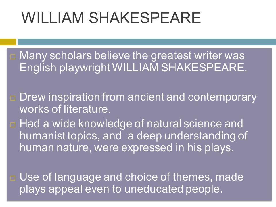 WILLIAM SHAKESPEARE  Many scholars believe the greatest writer was English playwright WILLIAM SHAKESPEARE.