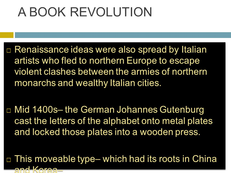 A BOOK REVOLUTION  Renaissance ideas were also spread by Italian artists who fled to northern Europe to escape violent clashes between the armies of northern monarchs and wealthy Italian cities.