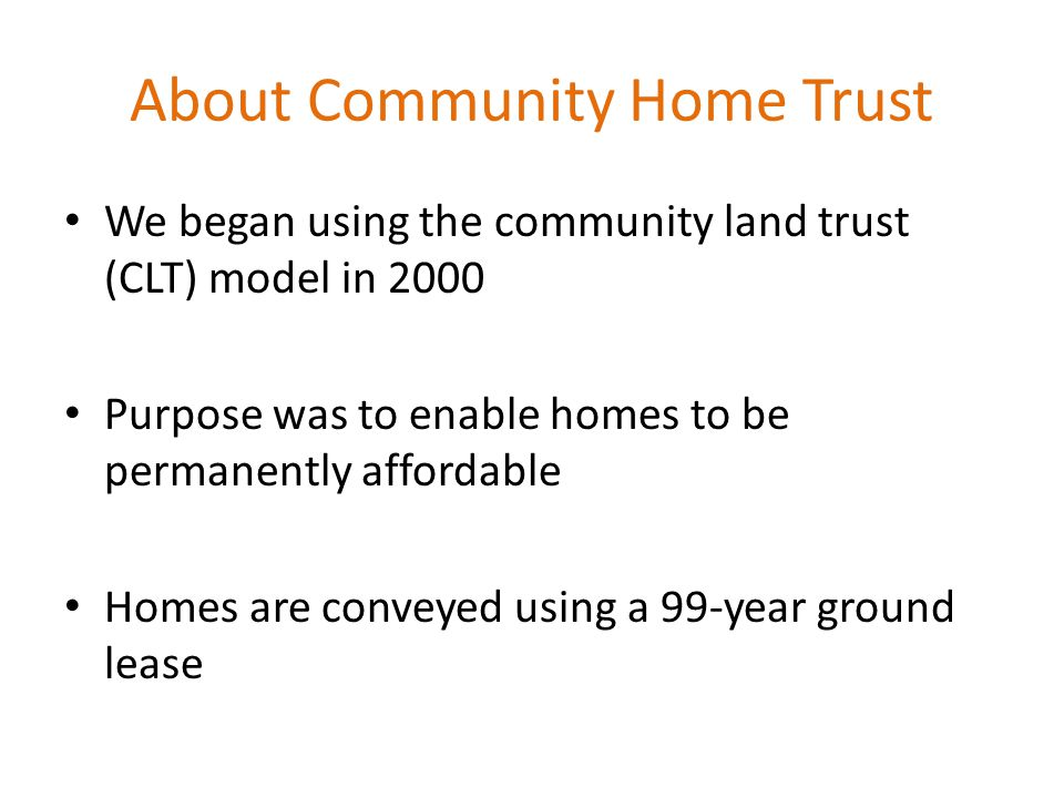 About Community Home Trust We began using the community land trust (CLT) model in 2000 Purpose was to enable homes to be permanently affordable Homes are conveyed using a 99-year ground lease