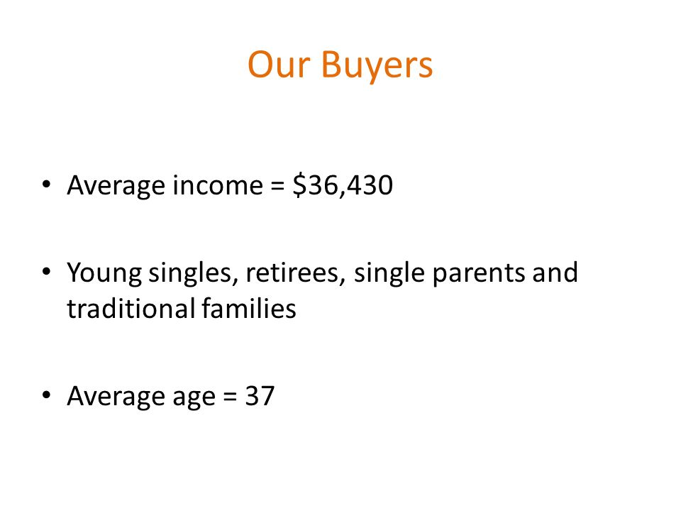 Our Buyers Average income = $36,430 Young singles, retirees, single parents and traditional families Average age = 37