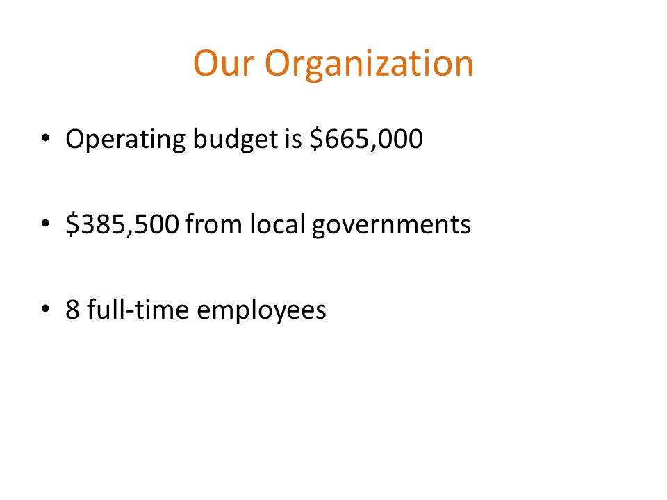Our Organization Operating budget is $665,000 $385,500 from local governments 8 full-time employees