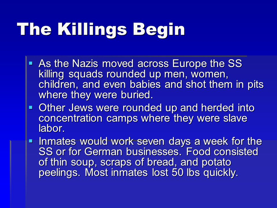The Killings Begin  As the Nazis moved across Europe the SS killing squads rounded up men, women, children, and even babies and shot them in pits whe