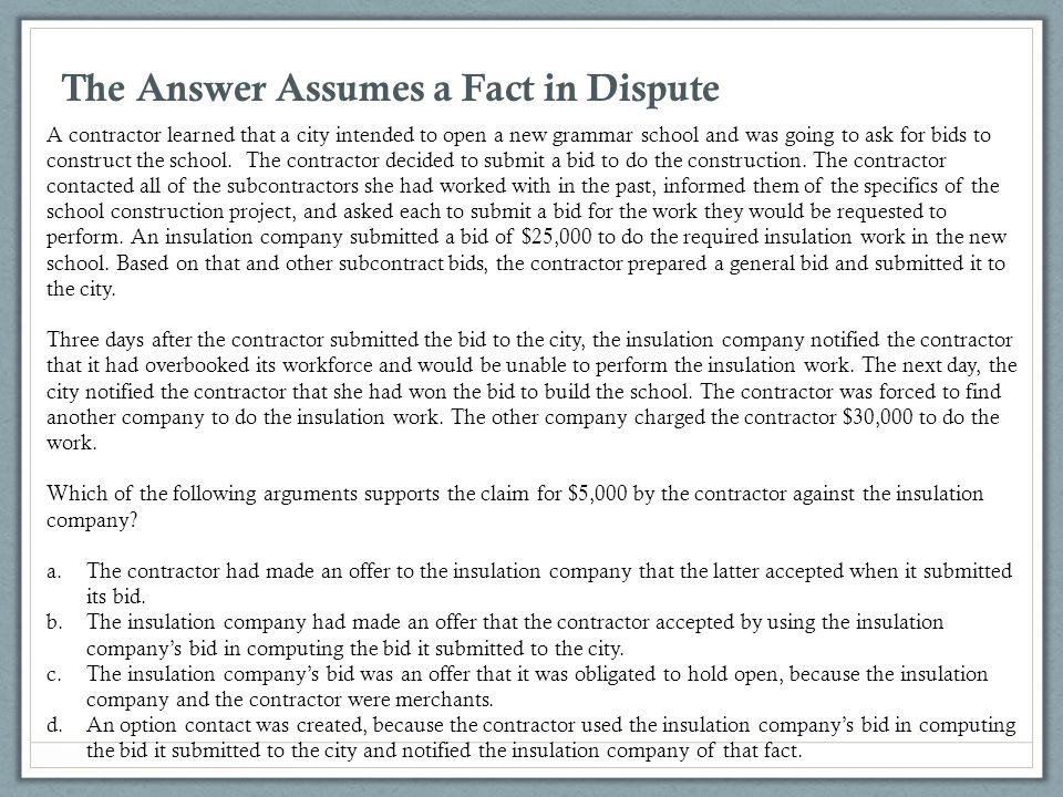 The Answer Assumes a Fact in Dispute A contractor learned that a city intended to open a new grammar school and was going to ask for bids to construct
