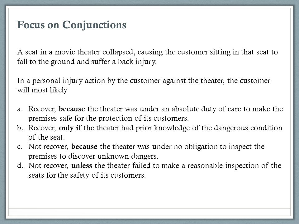 Focus on Conjunctions A seat in a movie theater collapsed, causing the customer sitting in that seat to fall to the ground and suffer a back injury. I
