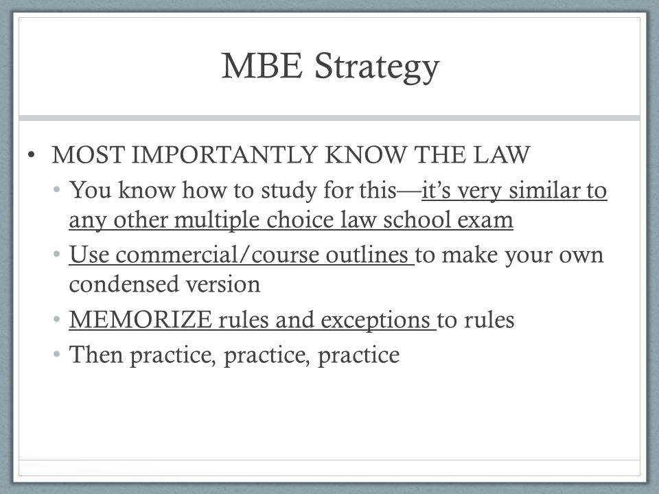 MBE Strategy MOST IMPORTANTLY KNOW THE LAW You know how to study for this—it's very similar to any other multiple choice law school exam Use commercia
