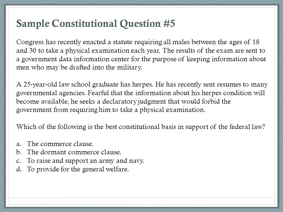 Sample Constitutional Question #5 Congress has recently enacted a statute requiring all males between the ages of 18 and 30 to take a physical examina