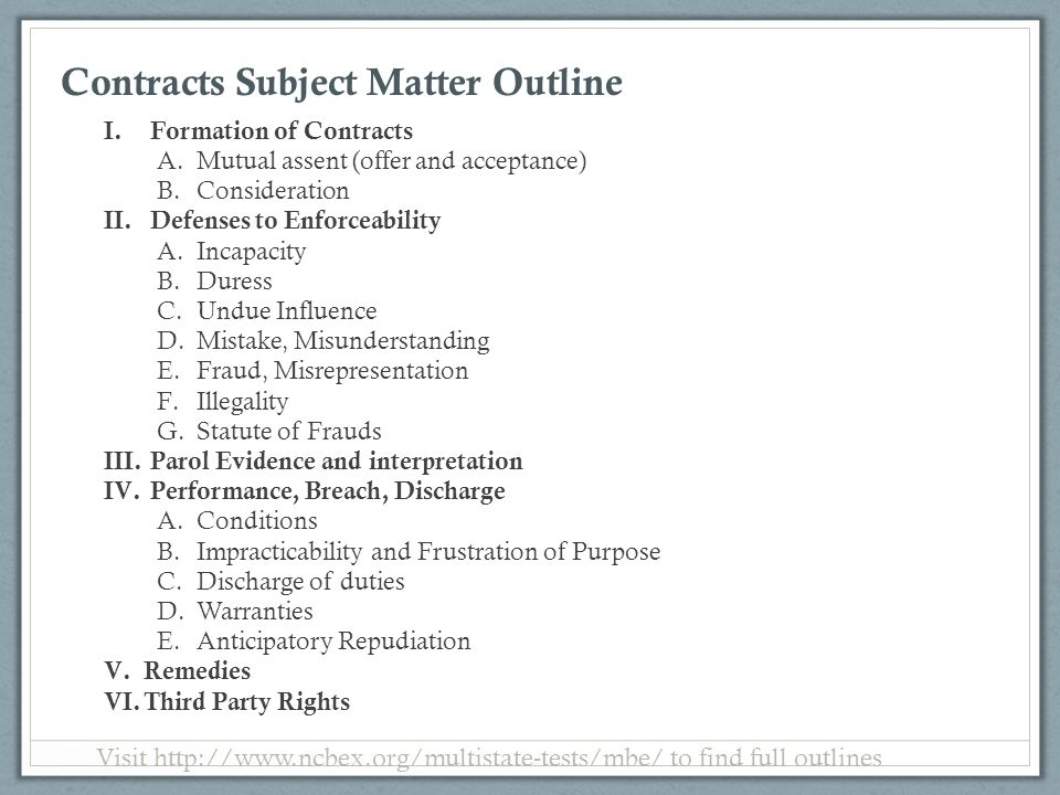 Contracts Subject Matter Outline I.Formation of Contracts A.Mutual assent (offer and acceptance) B.Consideration II.Defenses to Enforceability A.Incap