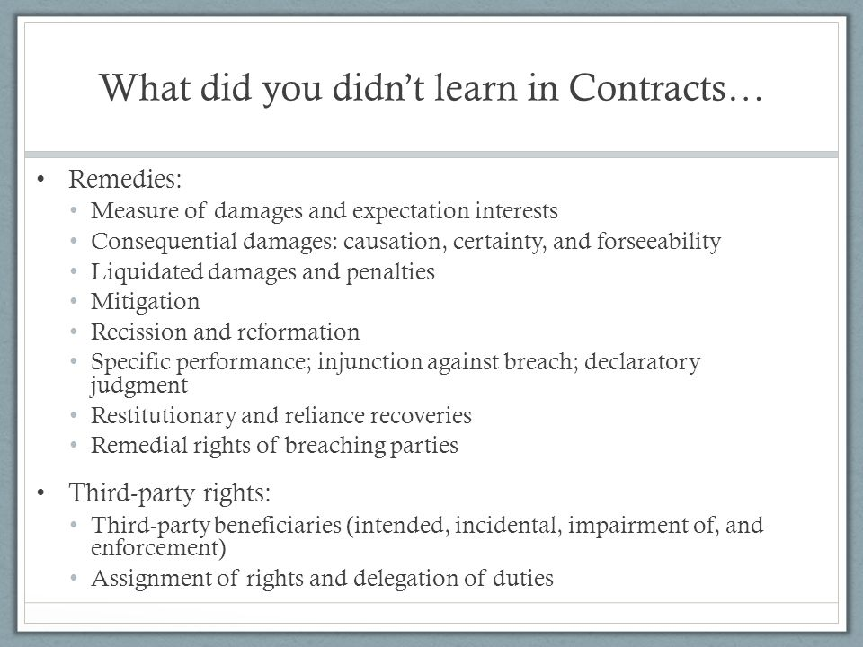 What did you didn't learn in Contracts… Remedies: Measure of damages and expectation interests Consequential damages: causation, certainty, and forsee