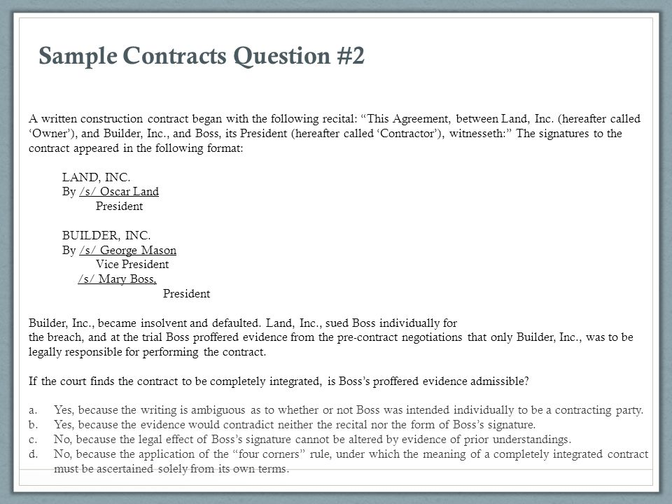 """Sample Contracts Question #2 A written construction contract began with the following recital: """"This Agreement, between Land, Inc. (hereafter called '"""