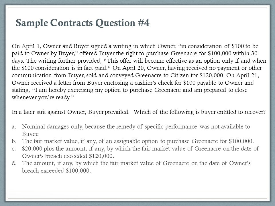 """Sample Contracts Question #4 On April 1, Owner and Buyer signed a writing in which Owner, """"in consideration of $100 to be paid to Owner by Buyer,"""" off"""