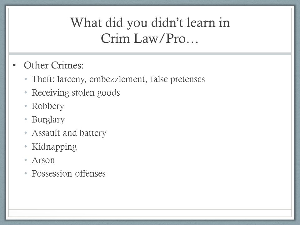What did you didn't learn in Crim Law/Pro… Other Crimes: Theft: larceny, embezzlement, false pretenses Receiving stolen goods Robbery Burglary Assault
