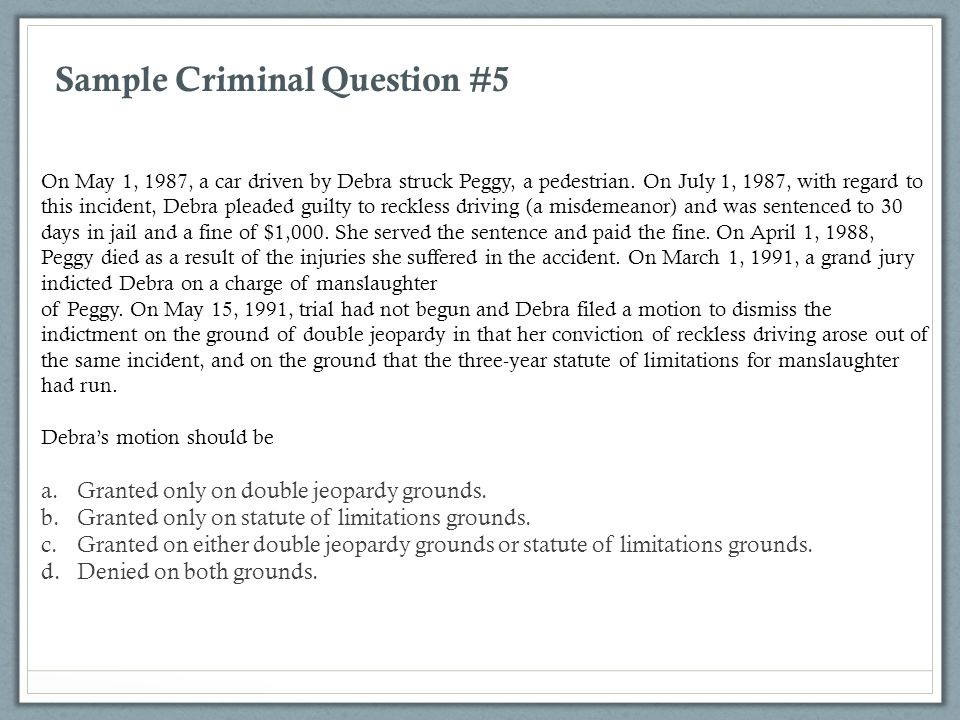 Sample Criminal Question #5 On May 1, 1987, a car driven by Debra struck Peggy, a pedestrian. On July 1, 1987, with regard to this incident, Debra ple