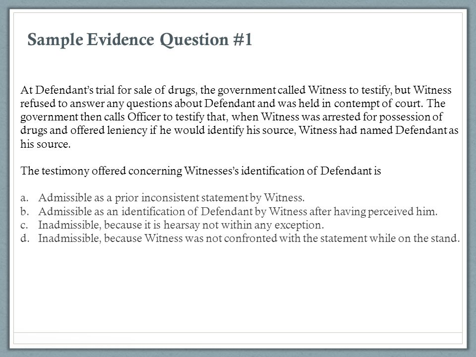 Sample Evidence Question #1 At Defendant's trial for sale of drugs, the government called Witness to testify, but Witness refused to answer any questi