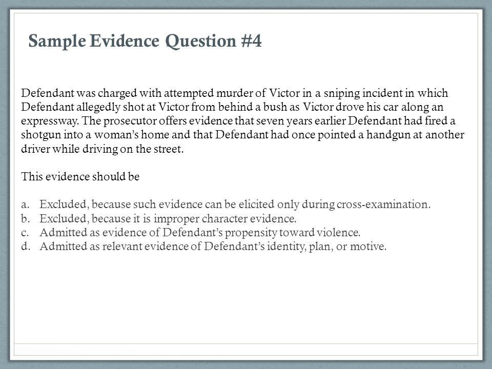 Sample Evidence Question #4 Defendant was charged with attempted murder of Victor in a sniping incident in which Defendant allegedly shot at Victor fr