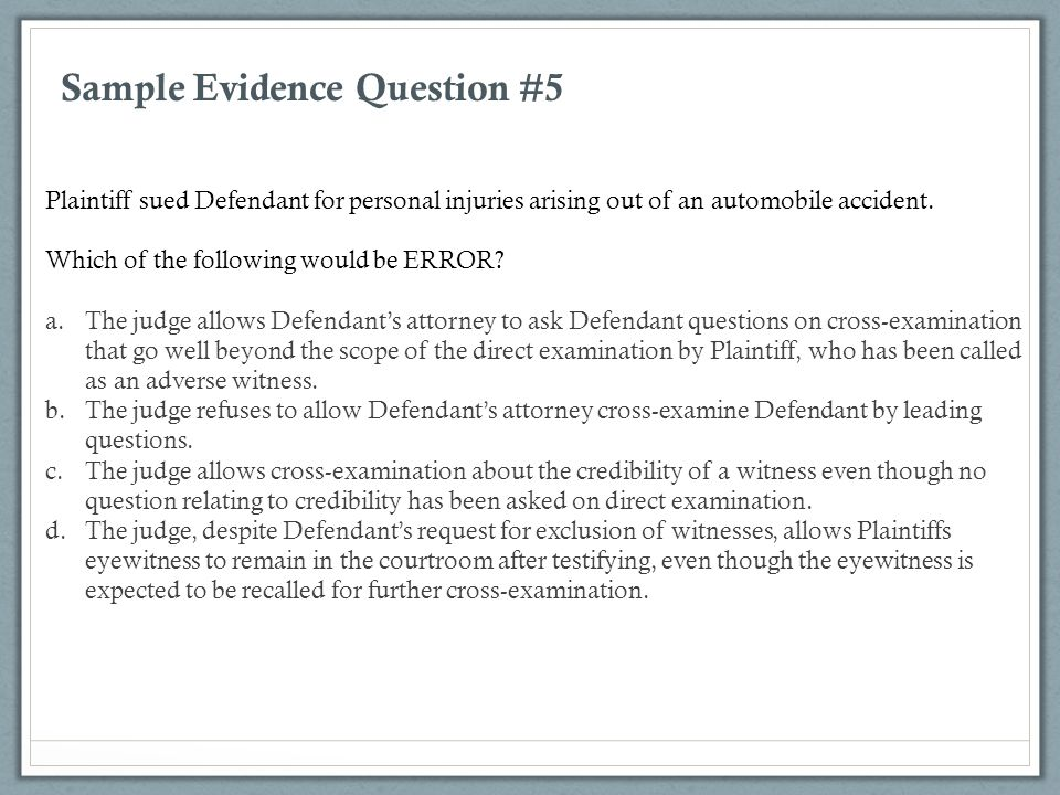 Sample Evidence Question #5 Plaintiff sued Defendant for personal injuries arising out of an automobile accident. Which of the following would be ERRO