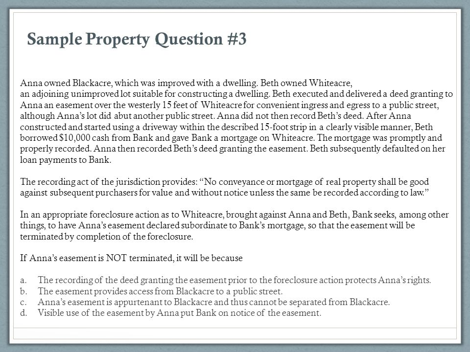 Sample Property Question #3 Anna owned Blackacre, which was improved with a dwelling. Beth owned Whiteacre, an adjoining unimproved lot suitable for c