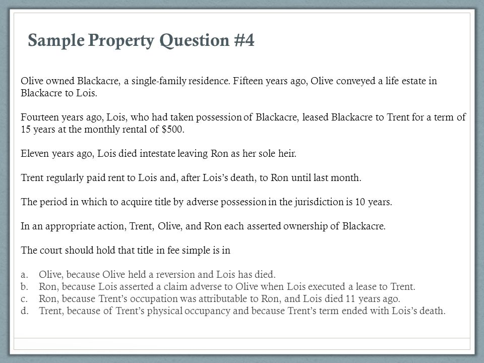 Sample Property Question #4 Olive owned Blackacre, a single-family residence. Fifteen years ago, Olive conveyed a life estate in Blackacre to Lois. Fo