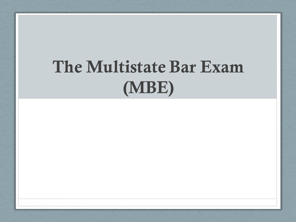 MBE Basics and Jurisdictions The multiple choice aspect of the Bar Administered the second day of the bar exam (on the last Wednesday in February and the last Wednesday in July each year) Purpose is to assess the extent to which an examinee can apply fundamental legal principles and legal reasoning to analyze given fact patterns. Given by all jurisdictions except Louisiana Each jurisdiction determines its own policy with regard to the relative weight given to the MBE and other sections