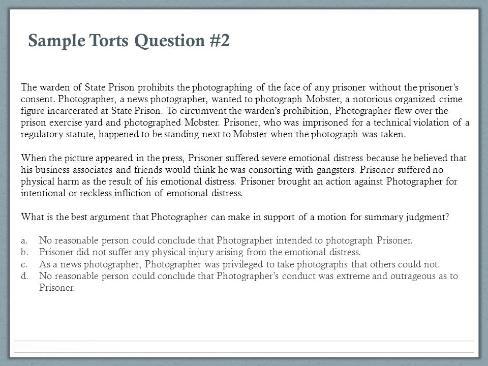 Sample Torts Question #2 The warden of State Prison prohibits the photographing of the face of any prisoner without the prisoner's consent. Photograph