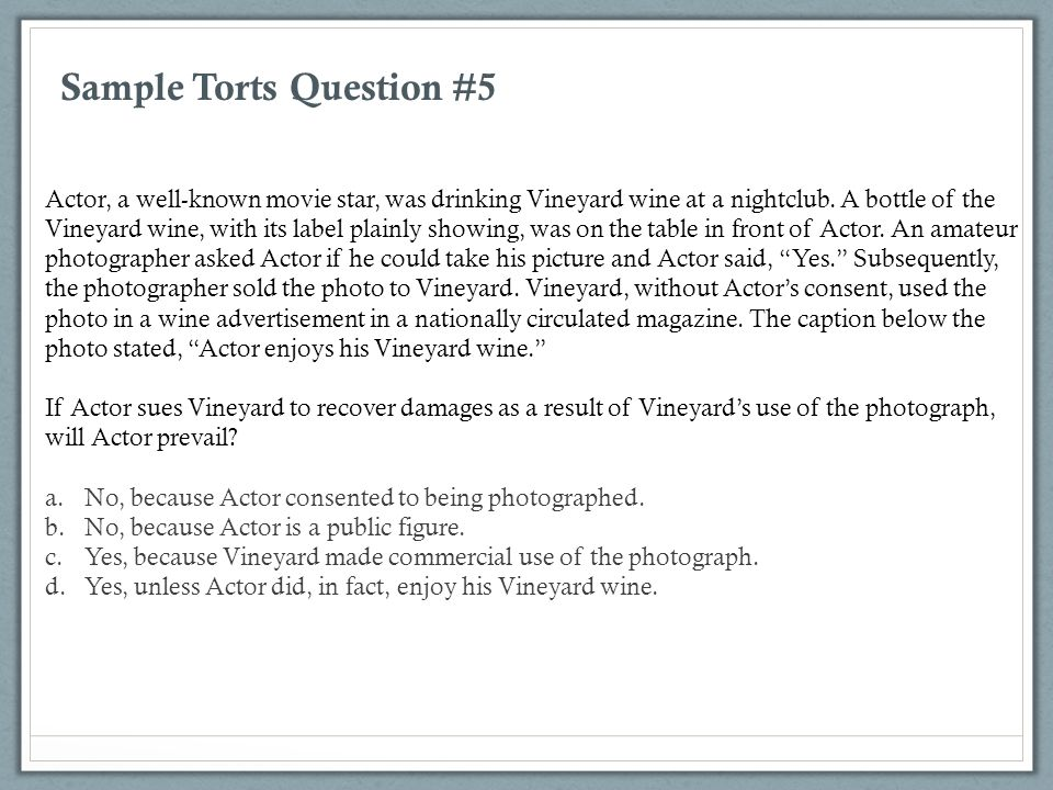 Sample Torts Question #5 Actor, a well-known movie star, was drinking Vineyard wine at a nightclub. A bottle of the Vineyard wine, with its label plai