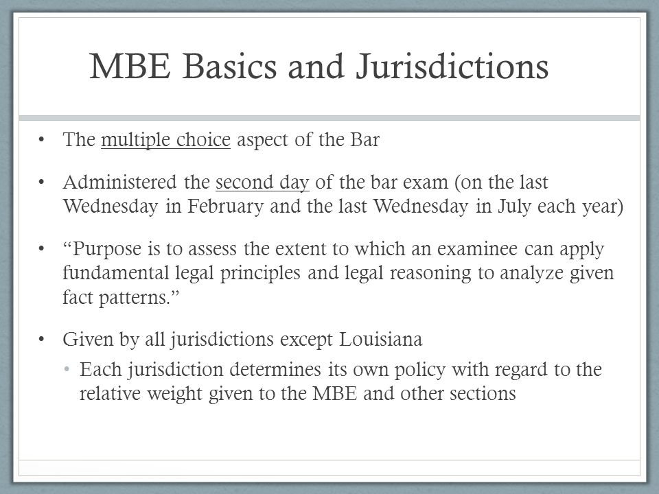 The MBE Test Contains 200 multiple choice questions, 190 of which are scored The 10 unscored are being evaluated for future use There are 4 possible answers on each question a, b, c, d Morning testing session: 100 questions in 3 hours Afternoon testing session: 100 questions in 3 hours Subject areas: Constitutional Law (31), Contracts (33), Criminal Law and Procedure (31), Evidence (31), Real Property (31), and Torts (33).