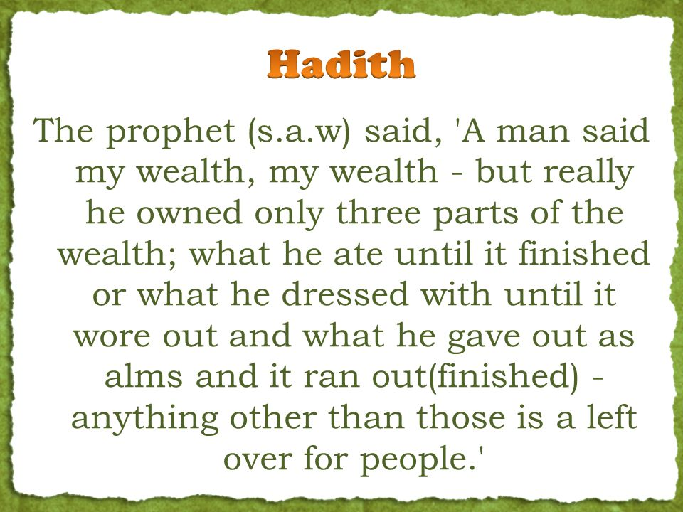 The prophet (s.a.w) said, A man said my wealth, my wealth - but really he owned only three parts of the wealth; what he ate until it finished or what he dressed with until it wore out and what he gave out as alms and it ran out(finished) - anything other than those is a left over for people.