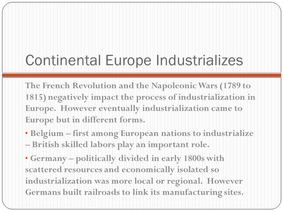 Continental Europe Industrializes The French Revolution and the Napoleonic Wars (1789 to 1815) negatively impact the process of industrialization in Europe.