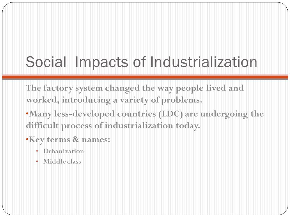 Social Impacts of Industrialization The factory system changed the way people lived and worked, introducing a variety of problems.