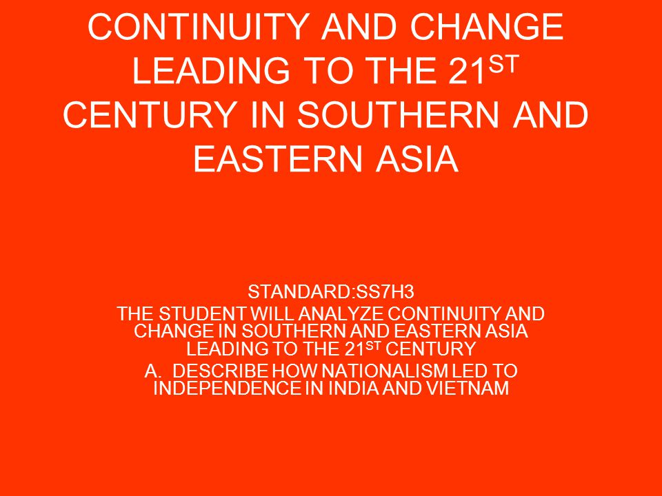CONTINUITY AND CHANGE LEADING TO THE 21 ST CENTURY IN SOUTHERN AND EASTERN ASIA STANDARD:SS7H3 THE STUDENT WILL ANALYZE CONTINUITY AND CHANGE IN SOUTHERN AND EASTERN ASIA LEADING TO THE 21 ST CENTURY A.